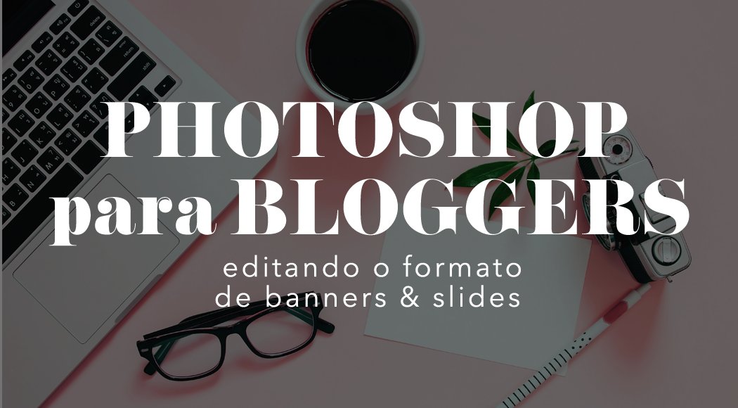 photoshop para bloggers: editando o formato de banners & slides
